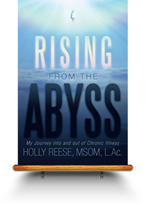 Rising from the Abyss My Journey into and out of Chronic Illness By Holly Reese, MSOM, L.Ac.